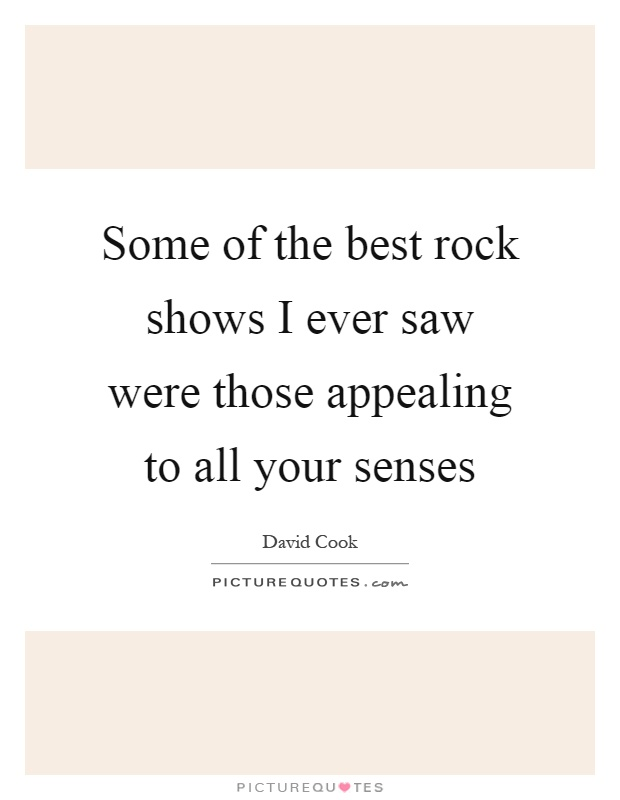 Some of the best rock shows I ever saw were those appealing to all your senses Picture Quote #1