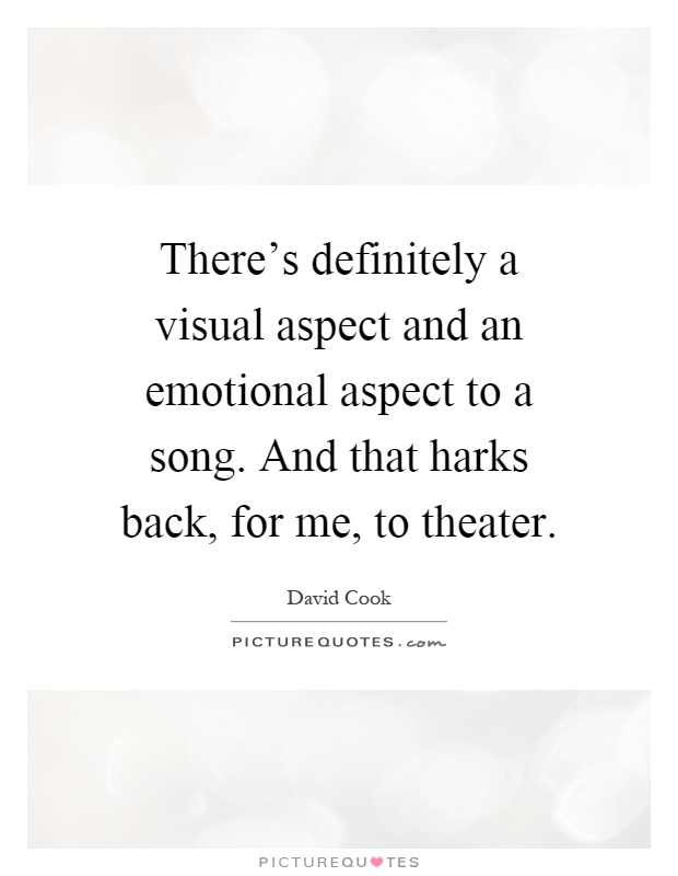 There's definitely a visual aspect and an emotional aspect to a song. And that harks back, for me, to theater Picture Quote #1