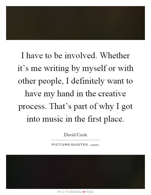 I have to be involved. Whether it's me writing by myself or with other people, I definitely want to have my hand in the creative process. That's part of why I got into music in the first place Picture Quote #1