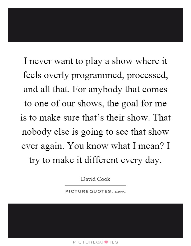 I never want to play a show where it feels overly programmed, processed, and all that. For anybody that comes to one of our shows, the goal for me is to make sure that's their show. That nobody else is going to see that show ever again. You know what I mean? I try to make it different every day Picture Quote #1