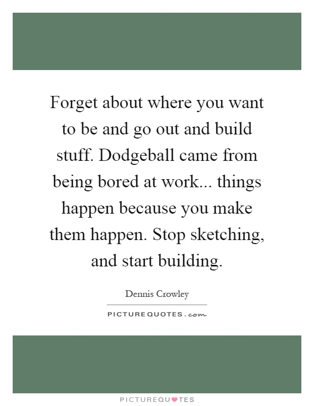 Forget about where you want to be and go out and build stuff. Dodgeball came from being bored at work... things happen because you make them happen. Stop sketching, and start building Picture Quote #1