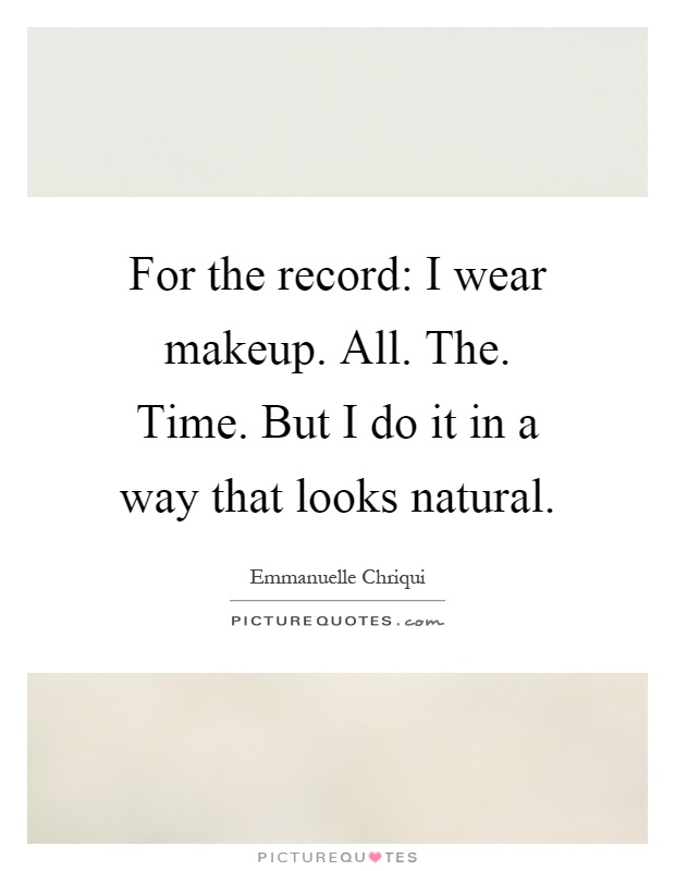 For the record: I wear makeup. All. The. Time. But I do it in a way that looks natural Picture Quote #1