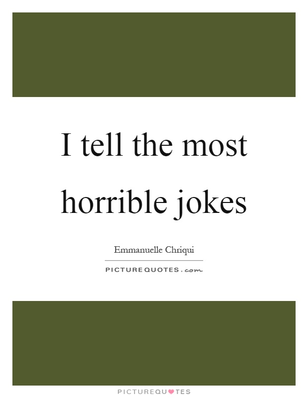 I tell the most horrible jokes Picture Quote #1