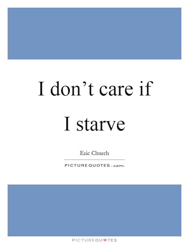 I don't care if I starve Picture Quote #1