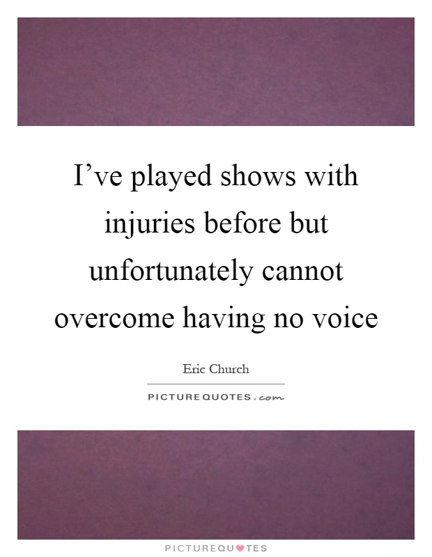 I've played shows with injuries before but unfortunately cannot overcome having no voice Picture Quote #1