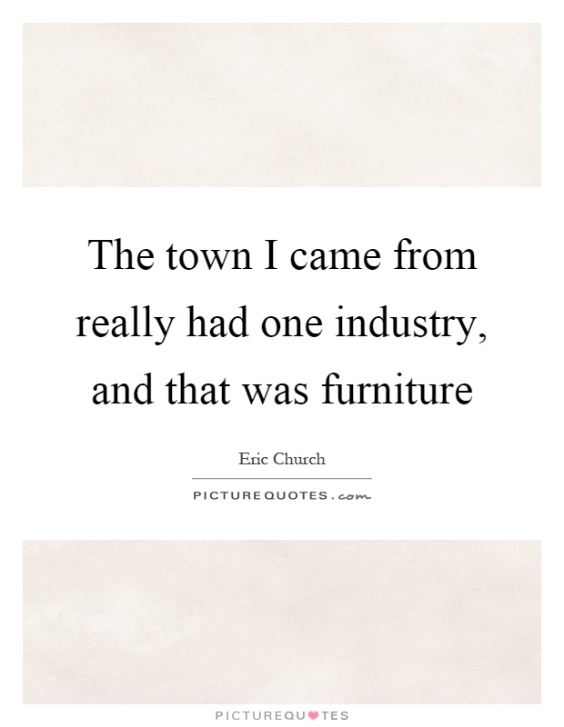 The town i came from really had one industry and that was for Furniture quotes
