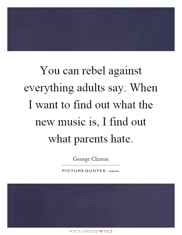 You can rebel against everything adults say. When I want to find out what the new music is, I find out what parents hate Picture Quote #1