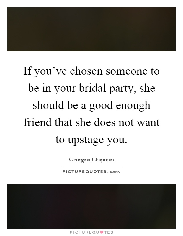 If you've chosen someone to be in your bridal party, she should be a good enough friend that she does not want to upstage you Picture Quote #1