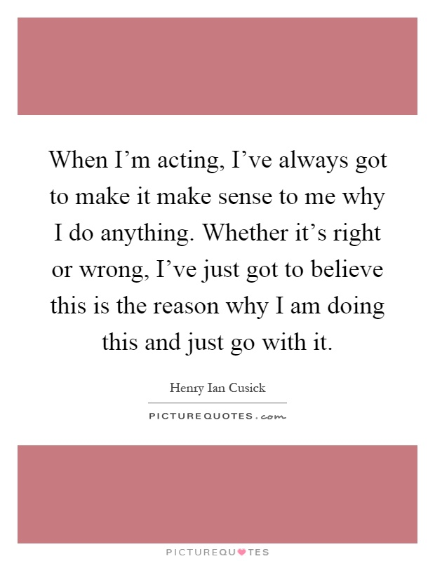 When I'm acting, I've always got to make it make sense to me why I do anything. Whether it's right or wrong, I've just got to believe this is the reason why I am doing this and just go with it Picture Quote #1