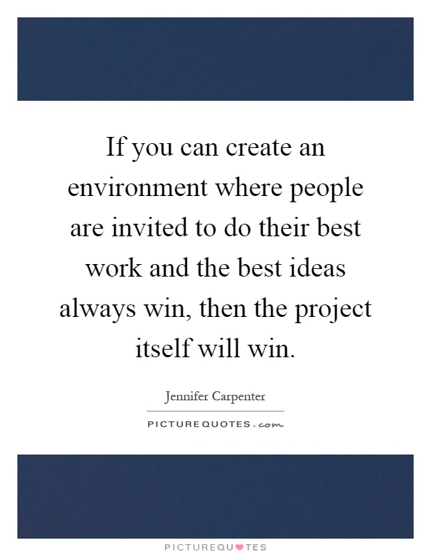 If you can create an environment where people are invited to do their best work and the best ideas always win, then the project itself will win Picture Quote #1