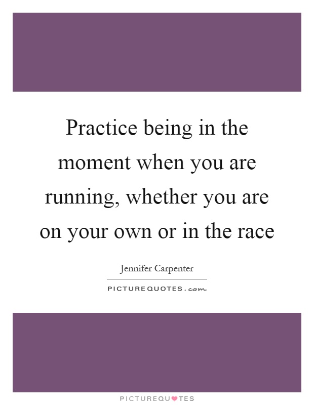 Practice being in the moment when you are running, whether you are on your own or in the race Picture Quote #1