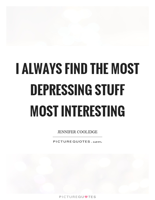 I always find the most depressing stuff most interesting Picture Quote #1