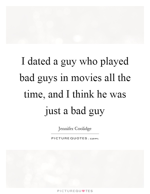 I dated a guy who played bad guys in movies all the time, and I think he was just a bad guy Picture Quote #1