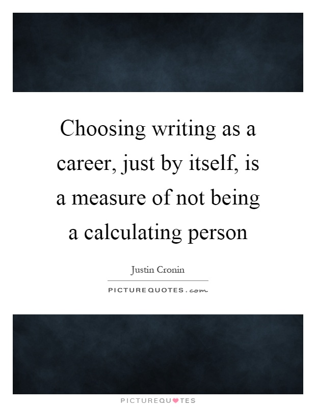 Choosing writing as a career, just by itself, is a measure of not being a calculating person Picture Quote #1