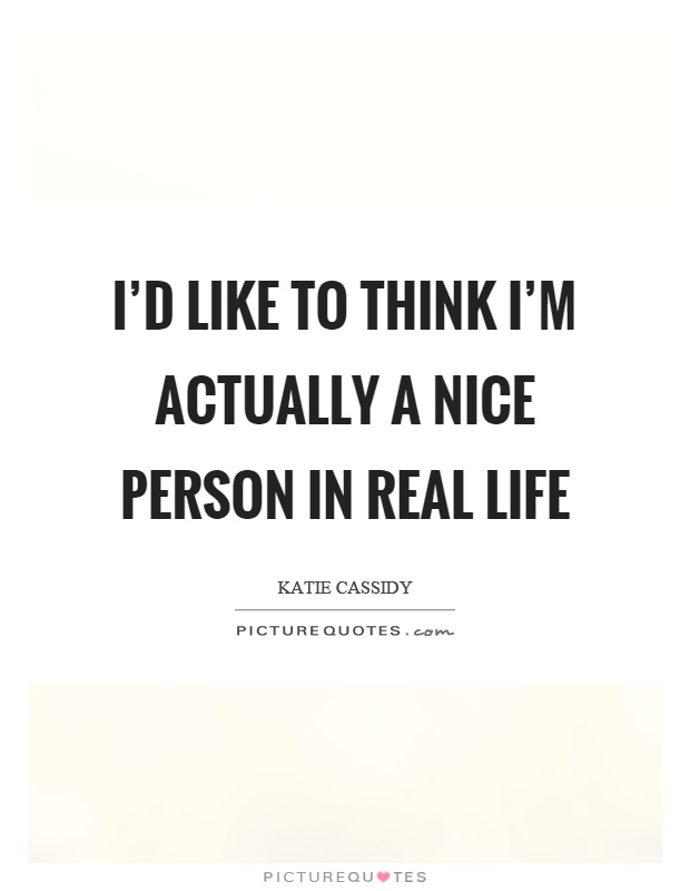 I'd like to think I'm actually a nice person in real life Picture Quote #1