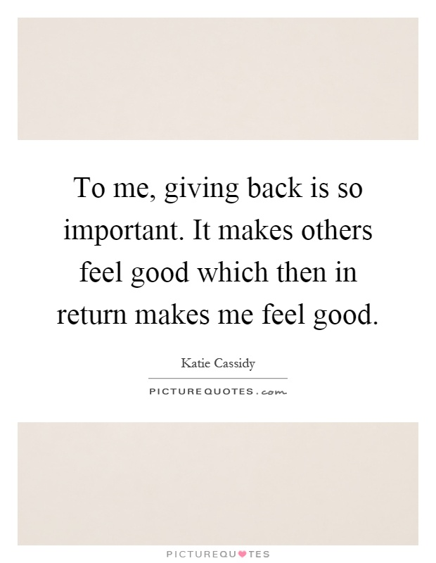 To me, giving back is so important. It makes others feel good which then in return makes me feel good Picture Quote #1