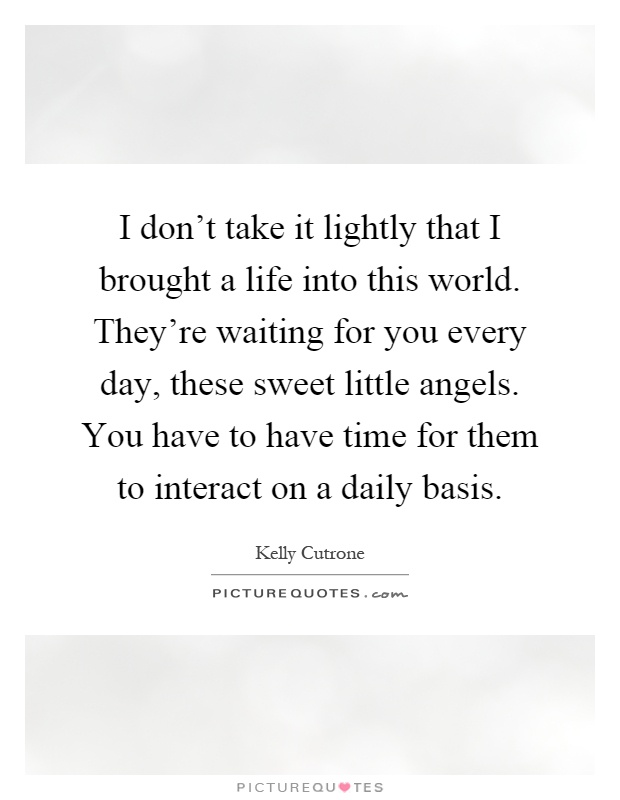 I don't take it lightly that I brought a life into this world. They're waiting for you every day, these sweet little angels. You have to have time for them to interact on a daily basis Picture Quote #1