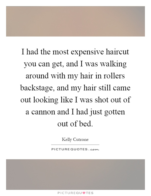 I had the most expensive haircut you can get, and I was walking around with my hair in rollers backstage, and my hair still came out looking like I was shot out of a cannon and I had just gotten out of bed Picture Quote #1