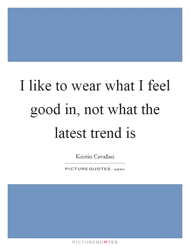 I like to wear what I feel good in, not what the latest trend is Picture Quote #1