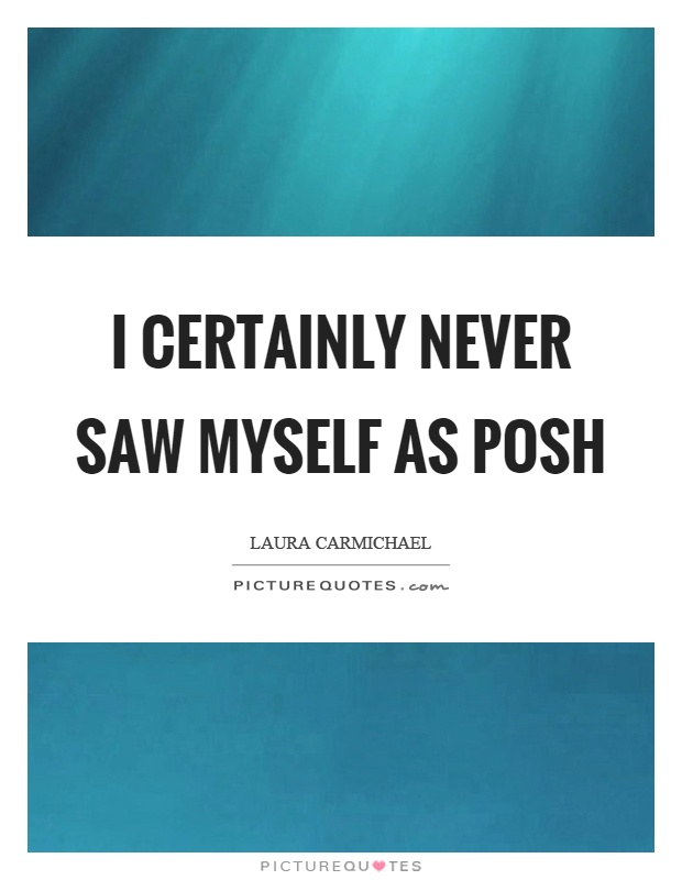 I certainly never saw myself as posh Picture Quote #1