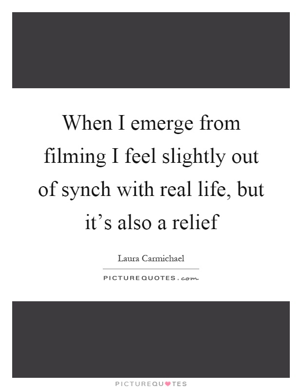 When I emerge from filming I feel slightly out of synch with real life, but it's also a relief Picture Quote #1