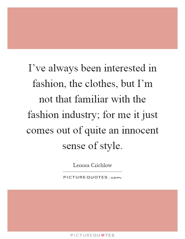 I've always been interested in fashion, the clothes, but I'm not that familiar with the fashion industry; for me it just comes out of quite an innocent sense of style Picture Quote #1