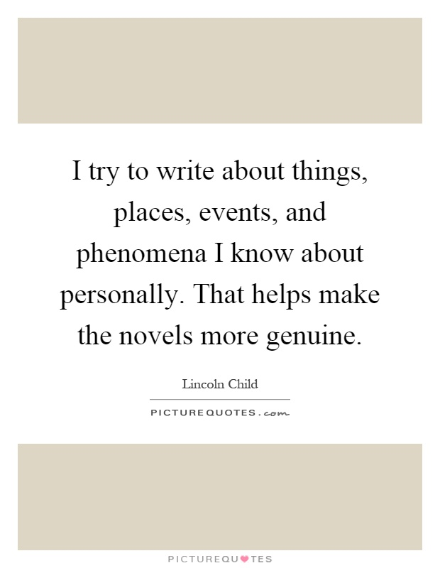I try to write about things, places, events, and phenomena I know about personally. That helps make the novels more genuine Picture Quote #1