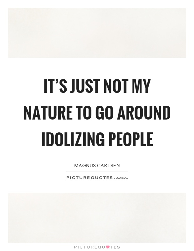 It's just not my nature to go around idolizing people Picture Quote #1