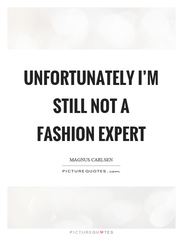 Unfortunately I'm still not a fashion expert Picture Quote #1