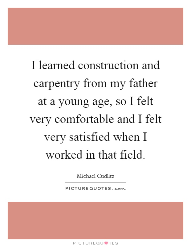 I learned construction and carpentry from my father at a young age, so I felt very comfortable and I felt very satisfied when I worked in that field Picture Quote #1