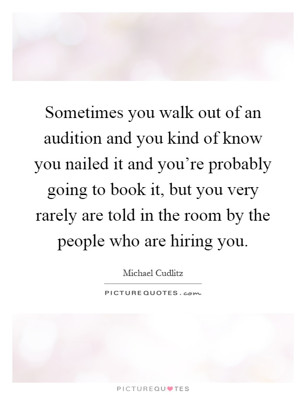 Sometimes you walk out of an audition and you kind of know you nailed it and you're probably going to book it, but you very rarely are told in the room by the people who are hiring you Picture Quote #1