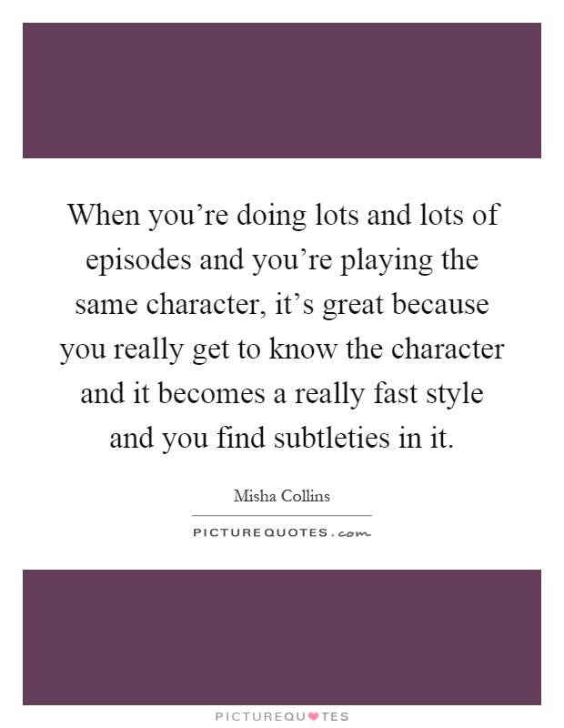When you're doing lots and lots of episodes and you're playing the same character, it's great because you really get to know the character and it becomes a really fast style and you find subtleties in it Picture Quote #1