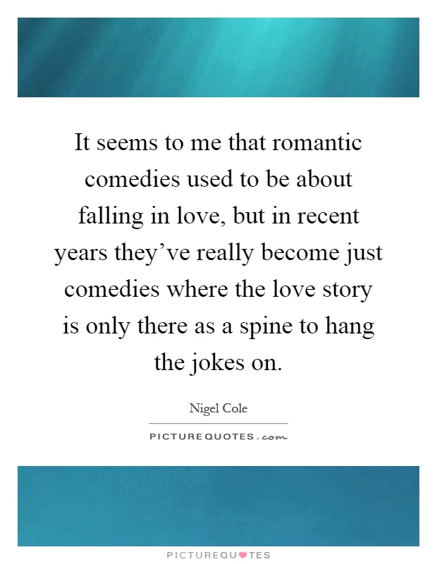 It seems to me that romantic comedies used to be about falling in love, but in recent years they've really become just comedies where the love story is only there as a spine to hang the jokes on Picture Quote #1