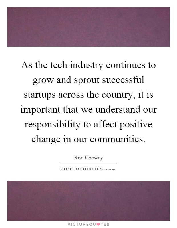 As the tech industry continues to grow and sprout successful startups across the country, it is important that we understand our responsibility to affect positive change in our communities Picture Quote #1