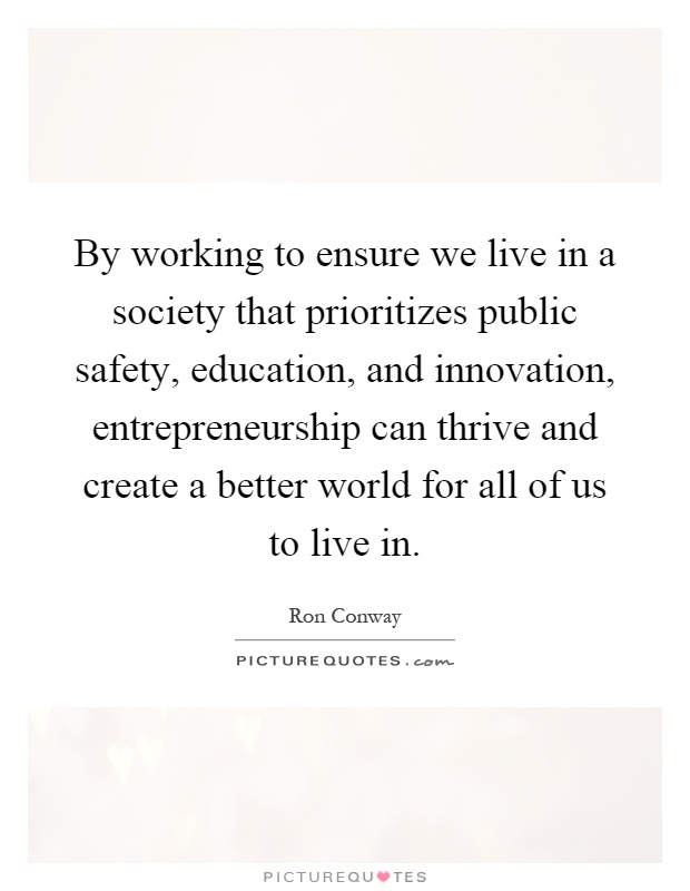 By working to ensure we live in a society that prioritizes public safety, education, and innovation, entrepreneurship can thrive and create a better world for all of us to live in Picture Quote #1