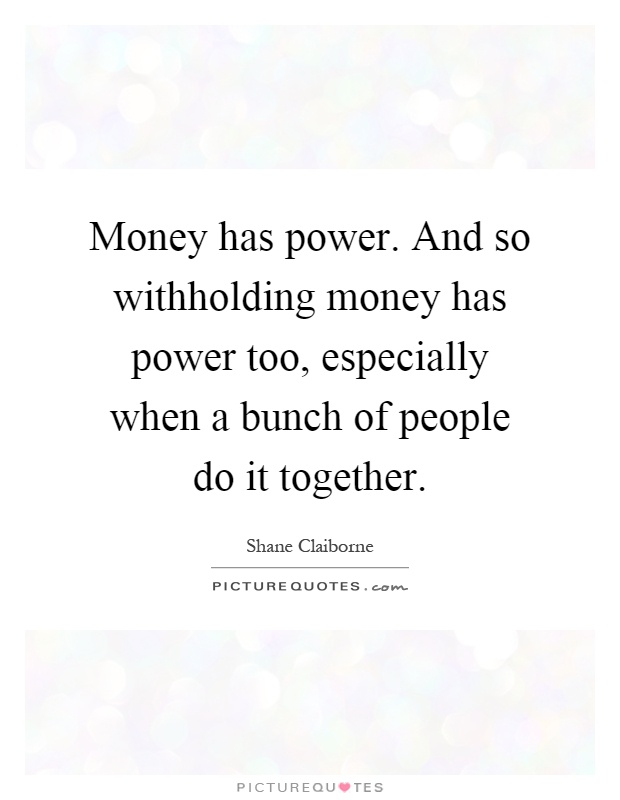 Money has power. And so withholding money has power too, especially when a bunch of people do it together Picture Quote #1
