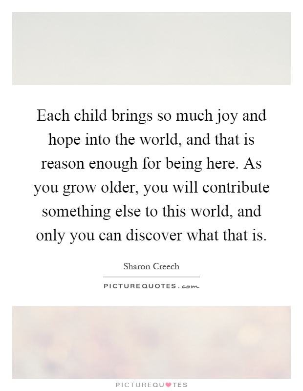 Each child brings so much joy and hope into the world, and that is reason enough for being here. As you grow older, you will contribute something else to this world, and only you can discover what that is Picture Quote #1