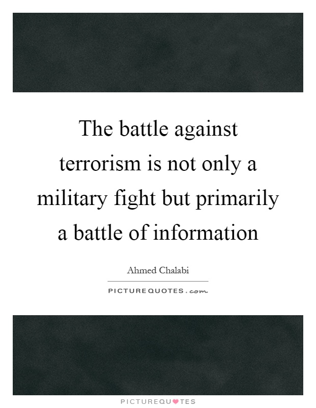 The battle against terrorism is not only a military fight but primarily a battle of information Picture Quote #1