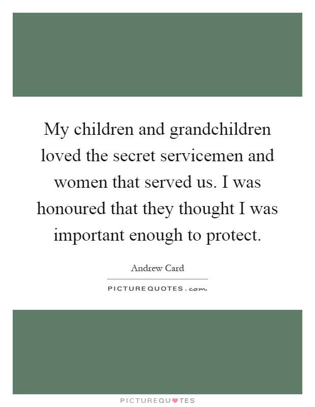 My children and grandchildren loved the secret servicemen and women that served us. I was honoured that they thought I was important enough to protect Picture Quote #1