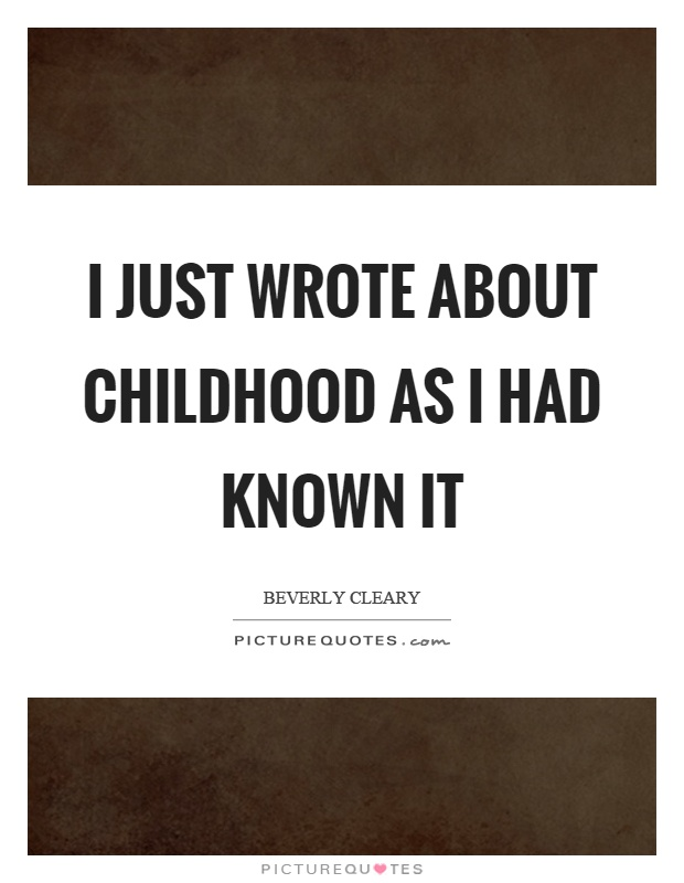 I just wrote about childhood as I had known it Picture Quote #1