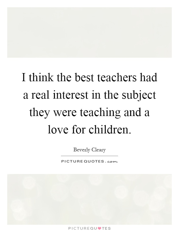 I think the best teachers had a real interest in the subject they were teaching and a love for children Picture Quote #1