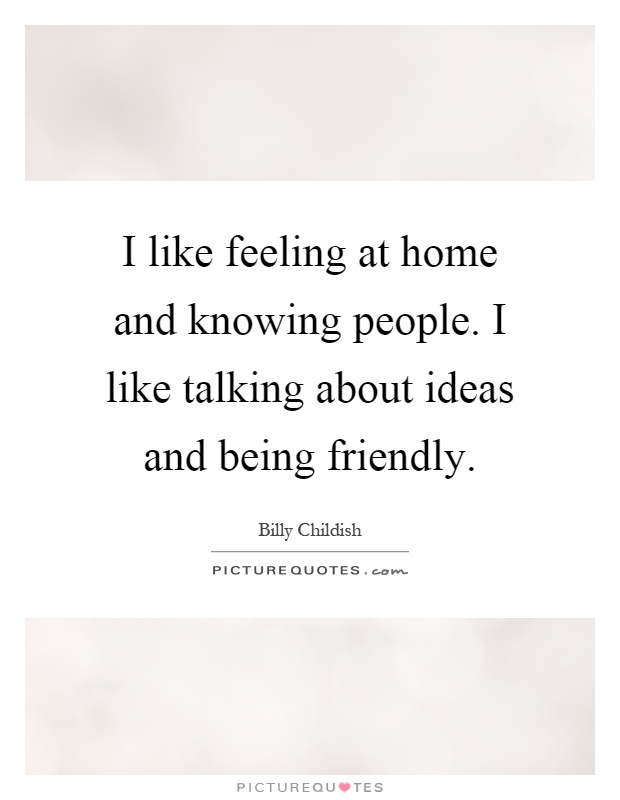 I like feeling at home and knowing people. I like talking about ideas and being friendly Picture Quote #1