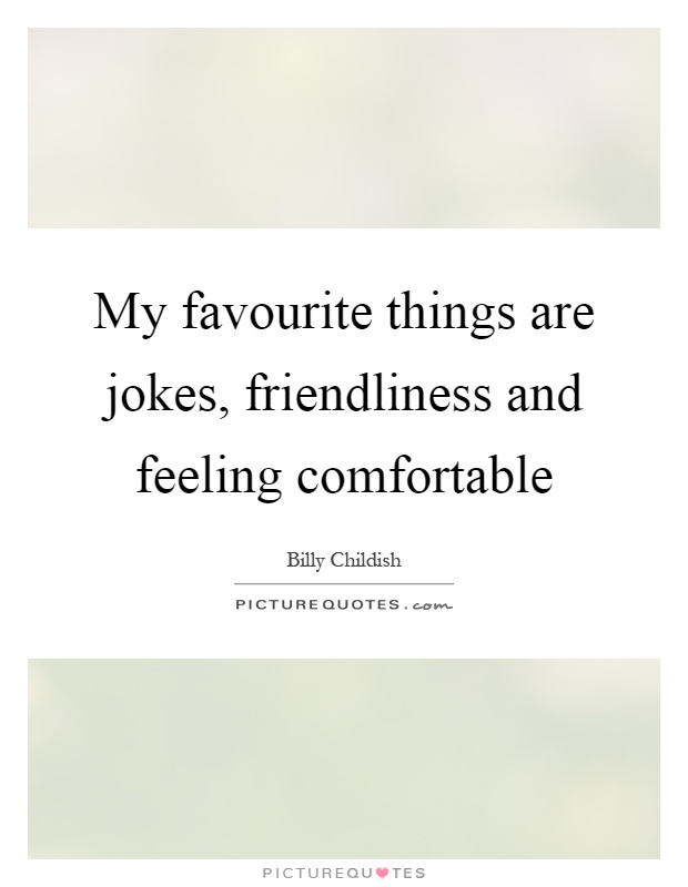 My favourite things are jokes, friendliness and feeling comfortable Picture Quote #1