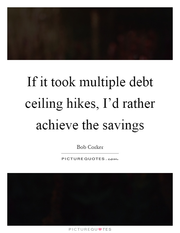 If it took multiple debt ceiling hikes, I'd rather achieve the savings Picture Quote #1
