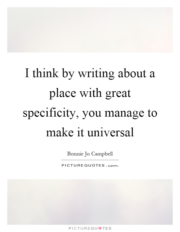 I think by writing about a place with great specificity, you manage to make it universal Picture Quote #1