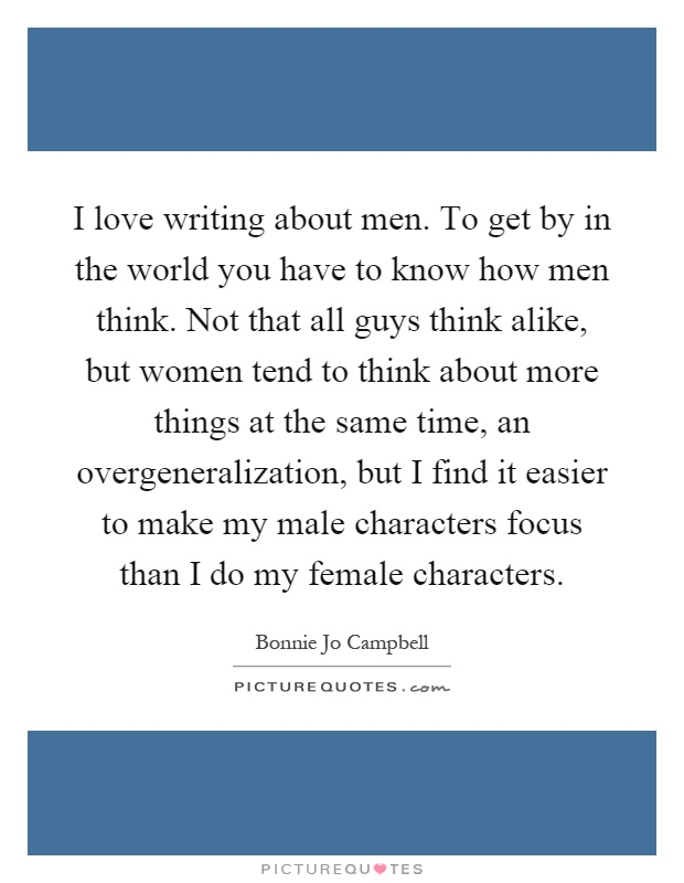 I love writing about men. To get by in the world you have to know how men think. Not that all guys think alike, but women tend to think about more things at the same time, an overgeneralization, but I find it easier to make my male characters focus than I do my female characters Picture Quote #1