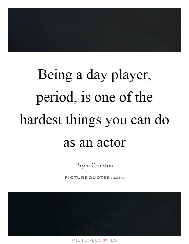 Being a day player, period, is one of the hardest things you can do as an actor Picture Quote #1