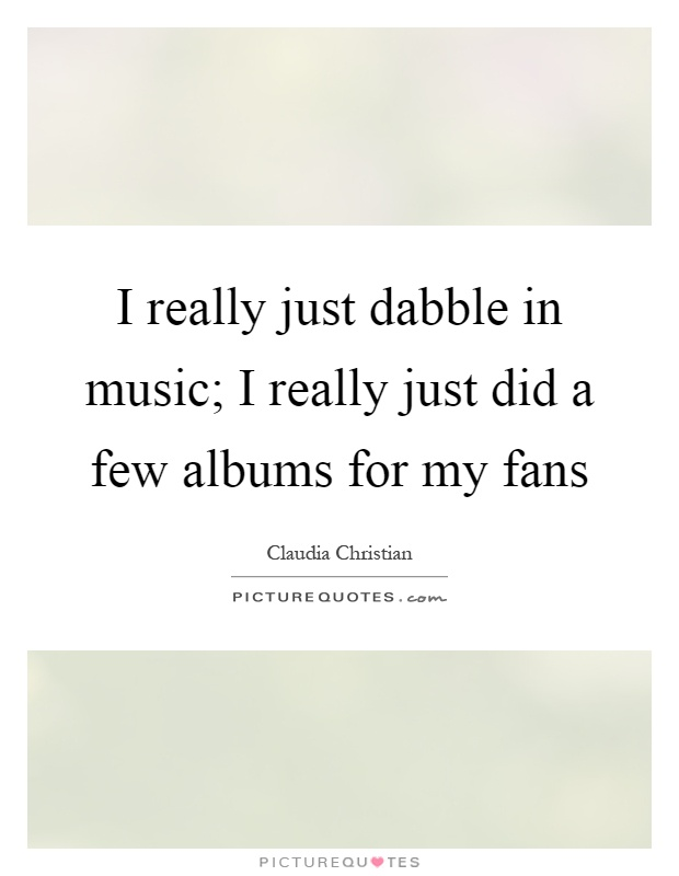 I really just dabble in music; I really just did a few albums for my fans Picture Quote #1