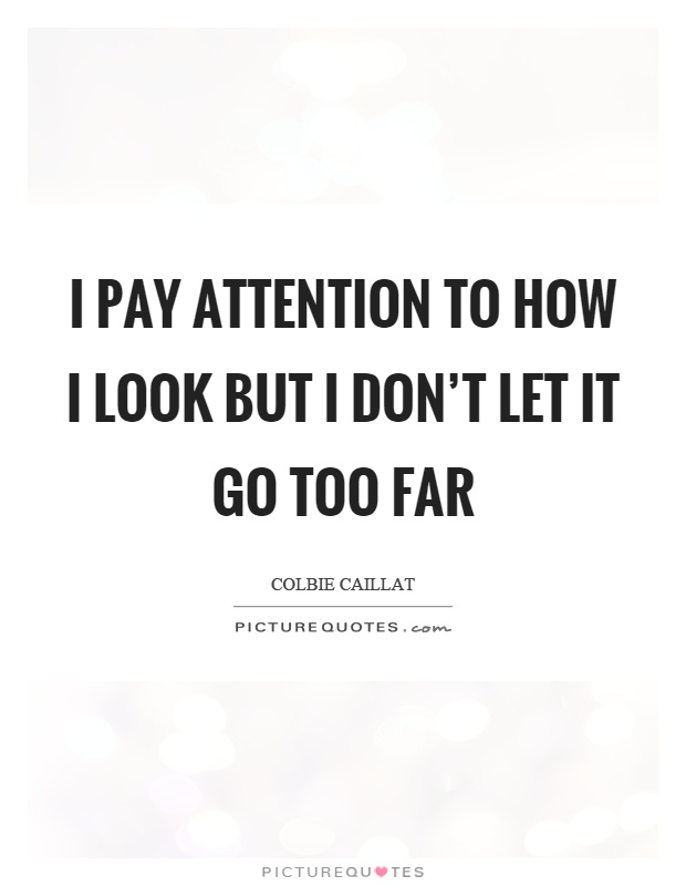 I pay attention to how I look but I don't let it go too far  Picture Quotes
