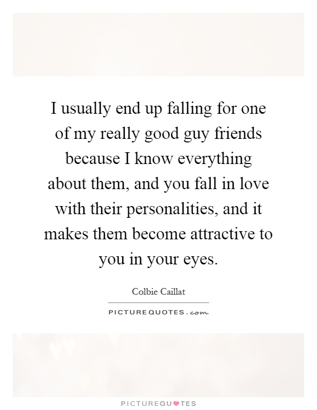 i usually end up falling for one of my really good guy